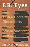 By William J. Maxwell F.B. Eyes: How J. Edgar Hoover's Ghostreaders Framed African American Literature [Hardcover]