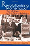 Revolutionizing Motherhood: The Mothers of the Plaza de Mayo (Latin American Silhouettes) by Marguerite Guzman Bouvard front cover