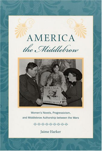 America the Middlebrow: Women's Novels, Progressivism, and Middlebrow Authorship between the Wars (Studies in Print Culture and the History of the Book)