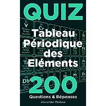 Quiz du Tableau Périodique des Éléments: Faites le test et vérifiez vos connaissances du Tableau périodique des éléments chimiques avec ces 200 questions aujourd'hui! (French Edition)