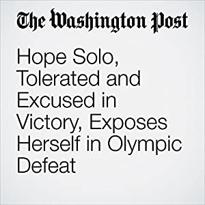 Hope Solo, Tolerated and Excused in Victory, Exposes Herself in Olympic Defeat