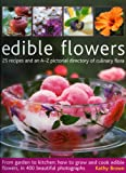 Edible Flowers: From Garden to Plate - How to Grow and Cook Edible Flowers, in 350 Beautiful Photographs