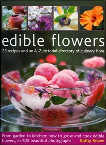 Edible Flowers: From Garden To Kitchen: Growing Flowers You Can Eat, With A  Directory Of 40 Edible Varieties And 25 Recipes, With 350 Glorious Colour  ...