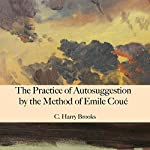 The Practice of Autosuggestion by the Method of Emile Coué | C. Harry Brooks