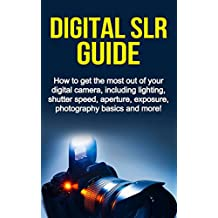 Digital SLR Guide: How to get the most out of your digital camera, including lighting, shutter speed, aperture, exposure, photography basics and more!