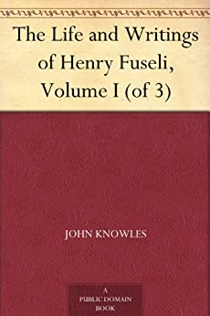 The Life and Writings of Henry Fuseli, Volume I (of 3) by [Knowles, John]