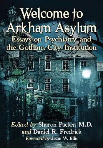 (Welcome to Arkham Asylum: Essays on Psychiatry and the Gotham City Institution )