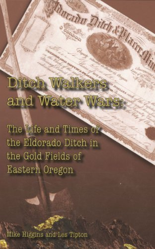 Ditch Walkers And Water Wars: The Life And Times Of The Eldorado Ditch In The Gold Fields Of Eastern Oregon By Mike Higgins And Les Tipton 2013-05-04
