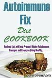Autoimmune Fix Diet Cookbook:: Recipes that will help Prevent Hidden Autoimmune Damages and Keep you Living Healthy.