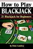 How to Play Blackjack: Getting Familiar with Blackjack Rules and the Blackjack Table (21 Blackjack for Beginners) (Volume 1)