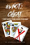 """How Not 2 Cheat: """" A Man Manual to Being Faithful to One Woman"""""""