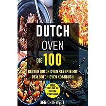 Dutch Oven: Die 100 besten Dutch Oven Rezepte mit dem Dutch Oven Kochbuch (Gerichte Welt) (German Edition)