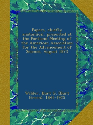 Download Papers, chiefly anatomical, presented at the Portland Meeting of the American Association for the Advancement of Science, August 1873 pdf epub