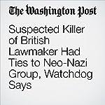 Suspected Killer of British Lawmaker Had Ties to Neo-Nazi Group, Watchdog Says | Griff Witte,Karla Adam