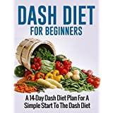 DASH DIET: DASH Diet For Beginners (A 14-Day Dash Diet Plan For A Simple Start To The Dash Diet( (Recipes, Recipe Books, Weight Loss, Diet Books for Women) ... Ketogenic Diet, Weight Loss for Women)