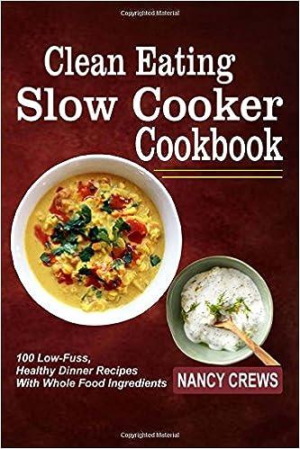 Clean eating slow cooker cookbook 100 low fuss healthy dinner clean eating slow cooker cookbook 100 low fuss healthy dinner recipes with whole food ingredients nancy crews 9781546941408 amazon books forumfinder Gallery
