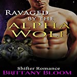 Ravaged by the Alpha Wolf: Shapeshifter Alpha Male Paranormal Stories | Brittany Bloom