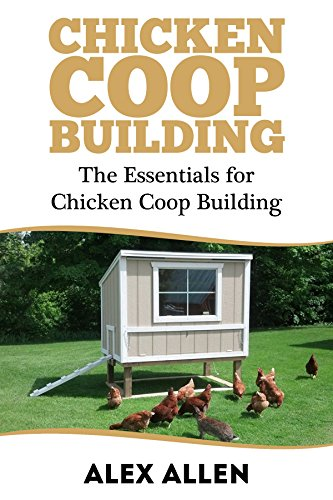 Chicken Coop Building: The Essentials for Chicken Coop Building (Chicken Coop Building, Backyard Chickens, Chickens, Chicken Coop Plans) by [Allen, Alex]
