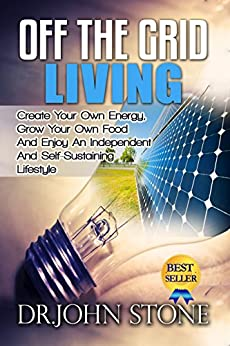 Off The Grid Living: Create Your Own Energy, Grow Your Own Food And Enjoy An Independent And Self-Sustaining Lifestyle (Shtf Survival, Cooking,  Energy Independence) by [Stone, Dr John]