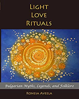Light Love Rituals: Bulgarian Myths, Legends, and Folklore by [Aveela, Ronesa]