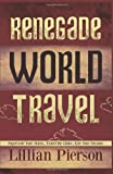Renegade World Travel - Supersede Your Status, Travel the Globe, Live Your Dreams, Lillian Louise Pierson, 1480029564