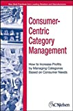 Consumer–Centric Category Management: How to Increase Profits by Managing Categories Based on Consumer Needs