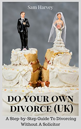 Do Your Own Divorce (UK): A Practical Guide To Divorcing  Without A Solicitor