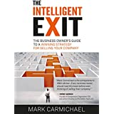 The Intelligent Exit: The Business Owner's Guide To A Winning Strategy For Selling Your Business