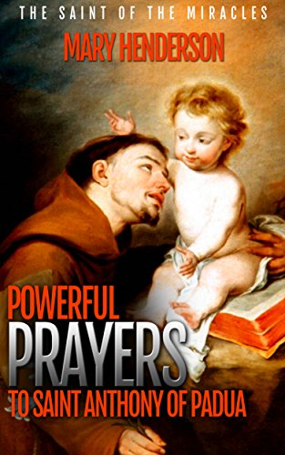 Powerful Prayers To Saint Anthony of Padua: The Saint of The Miracles ()