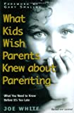 What Kids Wish Parents Knew about Parenting, Joel White and Joe White, 1582293414