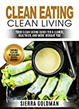 Clean Eating: Clean Eating Clean Living: Your Clean Eating Guide For A Leaner, Healthier, and More Vibrant You (Clean Eating, Healthy Living Book 1)