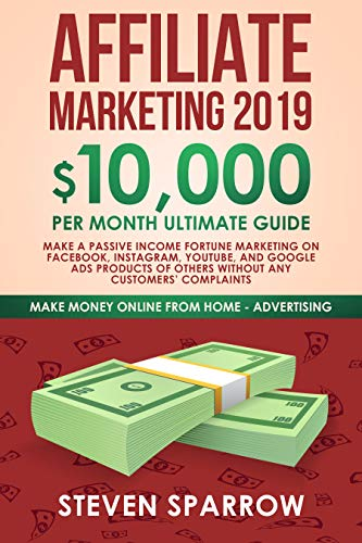 Affiliate Marketing 2019: $10,000month Ultimate Guide Make a Passive Income Fortune Marketing on Facebook, Instagram, YouTube, and Google Ads