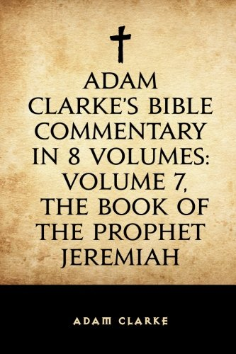 Download Adam Clarke's Bible Commentary in 8 Volumes: Volume 7, The Book of the Prophet Jeremiah pdf