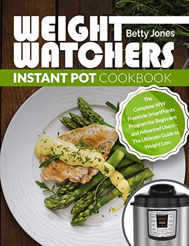 Weight Watchers Instant Pot Cookbook: The Complete WW Freestyle SmartPoints Program for Beginners and Advanced Users - The Ultimate Guide to Weight Loss by Betty Jones