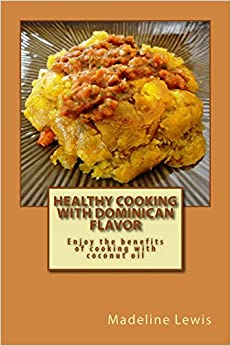 Healthy Cooking with Dominican Flavor: Enjoy the benefits of cooking with coconut oil