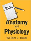 Notes on Anatomy and Physiology, William L. Traxel, 1601454546