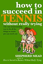 How to Succeed In Tennis Without Really Trying: The Easy Tennismanship Way to do All the Things No Tennis Pro Can Teach You