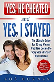 Yes, He Cheated and Yes, I Stayed: The Ultimate Guide for Strong Women Who Have Decided to Stay with a Partner Who Cheated