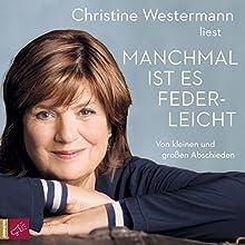 Manchmal ist es federleicht: Von kleinen und großen Abschieden Hörbuch von Christine Westermann Gesprochen von: Christine Westermann