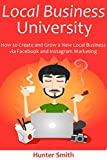 Local Business University: How to Create and Grow a New Local Business via Facebook and Instagram Marketing