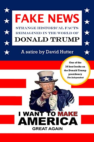 FAKE NEWS: Strange historical facts reimagined in the world of Donald Trump by [Hutter, David]