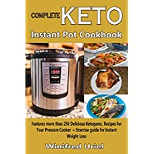 Complete Keto Instant Pot Coookbook: Features more than 250 Delicious Ketogenic, Recipes for Your Pressure Cooker + Exercise guide for Instant Weight Loss
