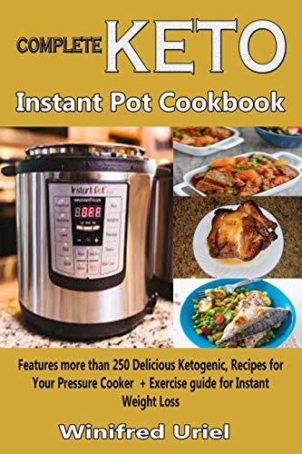 Complete Keto Instant Pot Coookbook: Features more than 250 Delicious Ketogenic, Recipes for Your Pressure Cooker + Exercise guide for Instant Weight Loss by Winifred Uriel