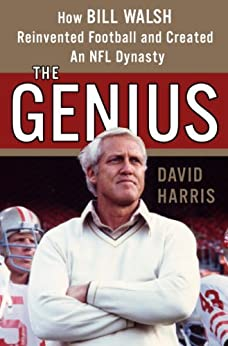 The Genius: How Bill Walsh Reinvented Football and Created an NFL Dynasty by [Harris, David]