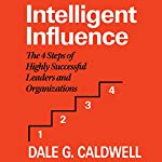 Intelligent Influence: The 4 Steps of Highly Successful Leaders and Organizations | Dale G. Caldwell