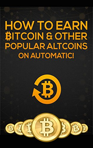 How To Earn Bitcoin Other Popular Atlcoins On Automatic Bitcoin On Automatic Book 1 -