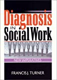 Diagnosis in Social Work : New Imperatives, Turner, Francis J., 078901596X