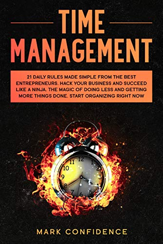 TIME MANAGEMENT: 21 daily rules made simple from the best entrepreneurs. Hack your business and succeed like a ninja. The magic of doing less and ...