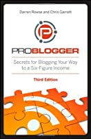 ProBlogger: Secrets for Blogging Your Way to a Six-Figure Income, 3rd Edition Front Cover