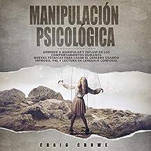 Manipulación Psicológica [Psychological Manipulation]: Aprende a Manipular y Influir en Los Comportamientos Humanos - Nuevas Técnicas Para Lavar El Cerebro Usando Hipnosis, PNL y Lectura De Lenguaje Corporal